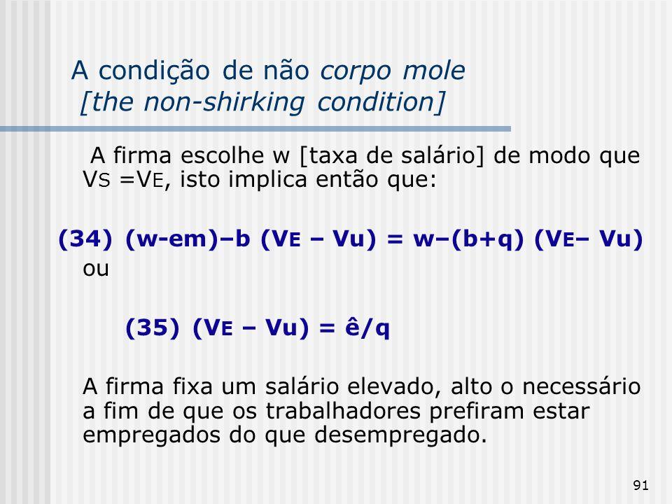 91 A condição de não corpo mole [the non-shirking condition] A firma escolhe w [taxa de salário] de modo que V S =V E, isto implica então que: (34)(w-em)–b (V E – Vu) = w–(b+q) (V E – Vu) ou (35)(V E – Vu) = ê/q A firma fixa um salário elevado, alto o necessário a fim de que os trabalhadores prefiram estar empregados do que desempregado.