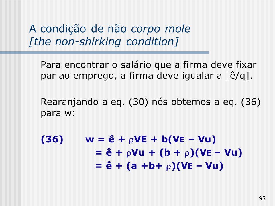 93 A condição de não corpo mole [the non-shirking condition] Para encontrar o salário que a firma deve fixar par ao emprego, a firma deve igualar a [ê/q].