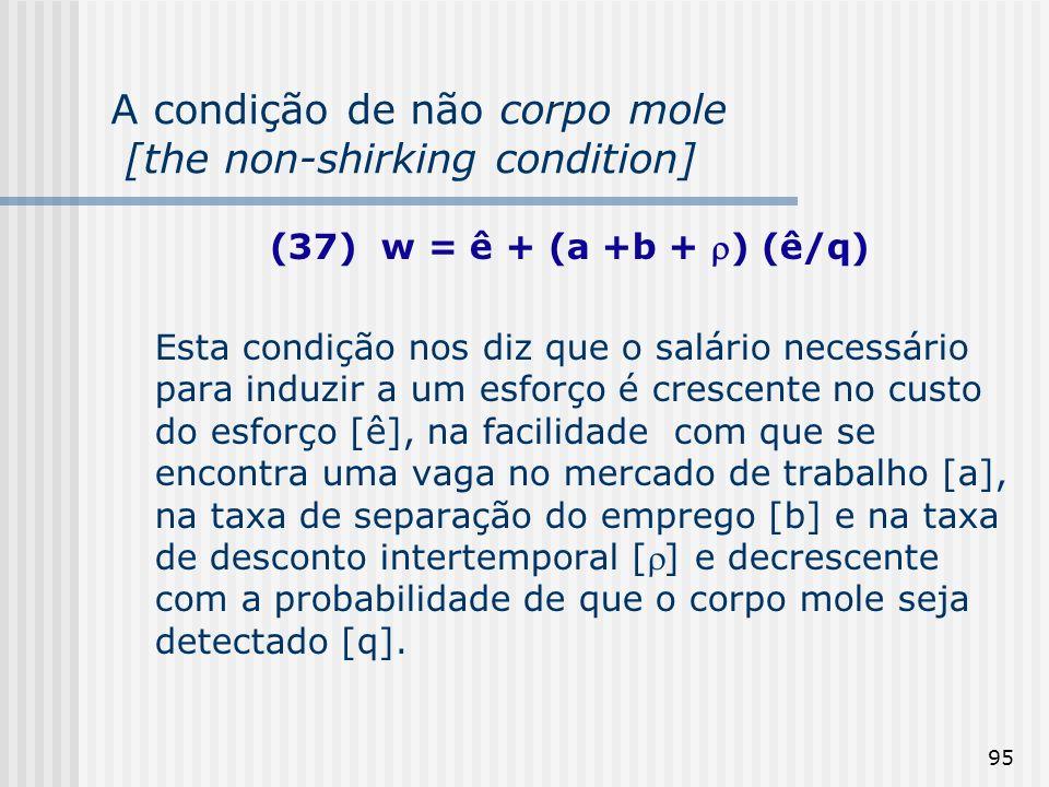 95 A condição de não corpo mole [the non-shirking condition] (37) w = ê + (a +b + ) (ê/q) Esta condição nos diz que o salário necessário para induzir a um esforço é crescente no custo do esforço [ê], na facilidade com que se encontra uma vaga no mercado de trabalho [a], na taxa de separação do emprego [b] e na taxa de desconto intertemporal [] e decrescente com a probabilidade de que o corpo mole seja detectado [q].