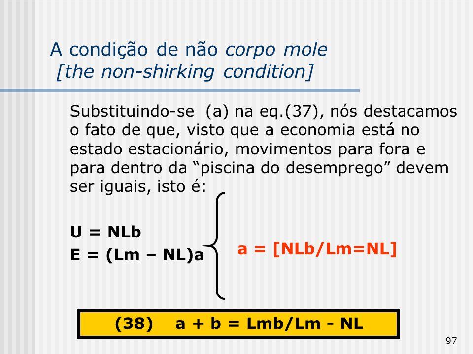 97 A condição de não corpo mole [the non-shirking condition] Substituindo-se (a) na eq.(37), nós destacamos o fato de que, visto que a economia está no estado estacionário, movimentos para fora e para dentro da piscina do desemprego devem ser iguais, isto é: U = NLb E = (Lm – NL)a a = [NLb/Lm=NL] (38) a + b = Lmb/Lm - NL