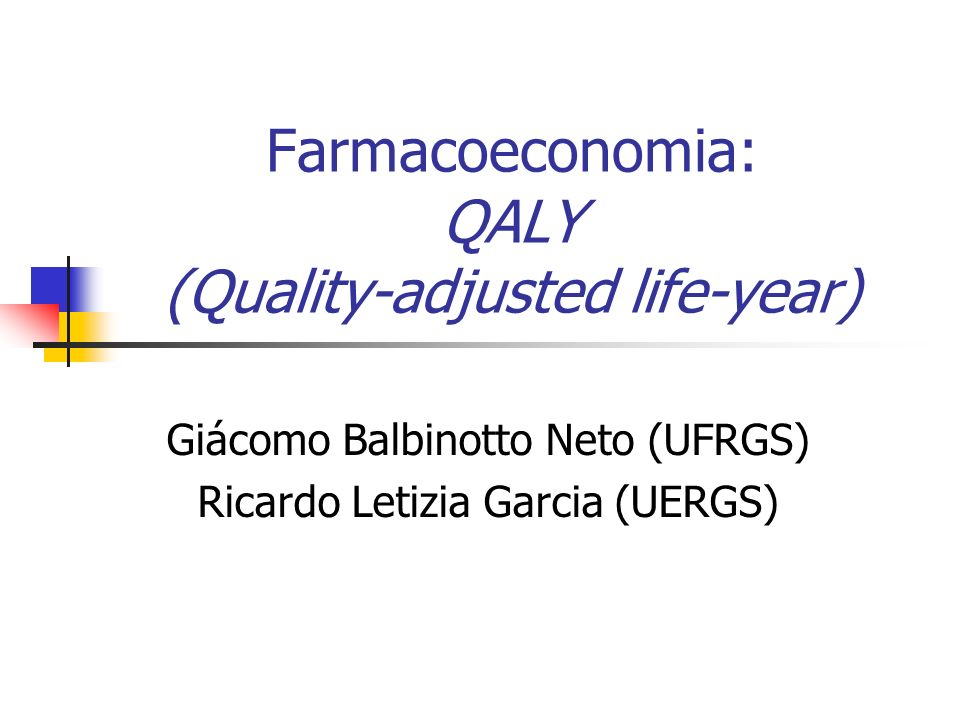 Giácomo Balbinotto Neto (UFRGS) Ricardo Letizia Garcia (UERGS) Farmacoeconomia: QALY (Quality-adjusted life-year)