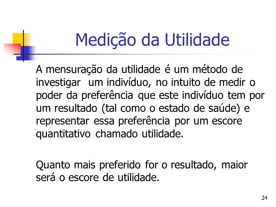 24 Medição da Utilidade A mensuração da utilidade é um método de investigar um indivíduo, no intuito de medir o poder da preferência que este indivídu