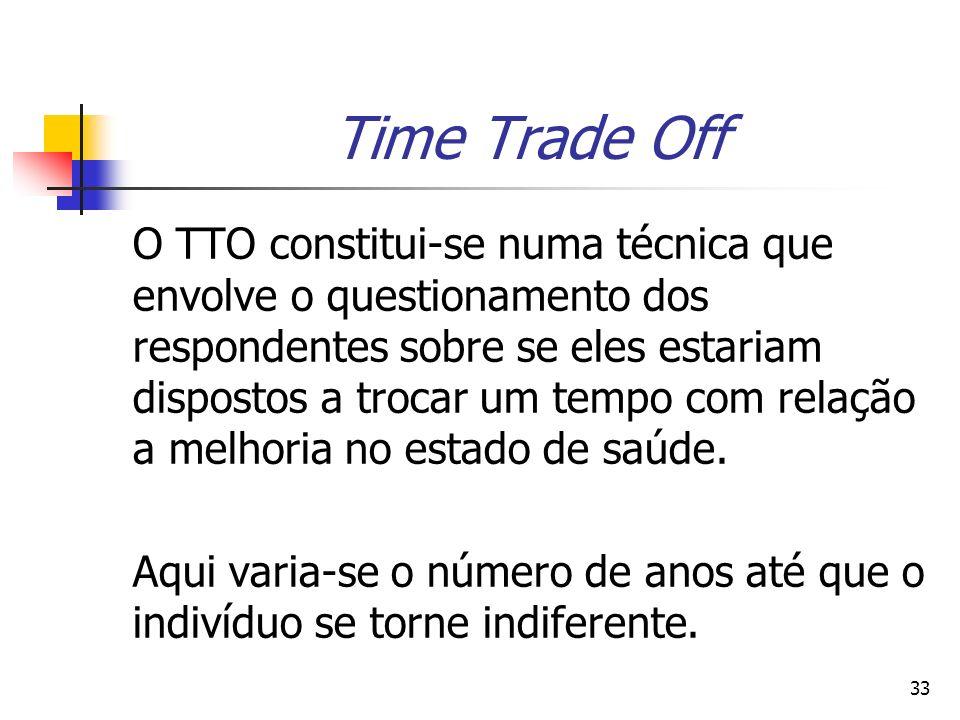 33 Time Trade Off O TTO constitui-se numa técnica que envolve o questionamento dos respondentes sobre se eles estariam dispostos a trocar um tempo com