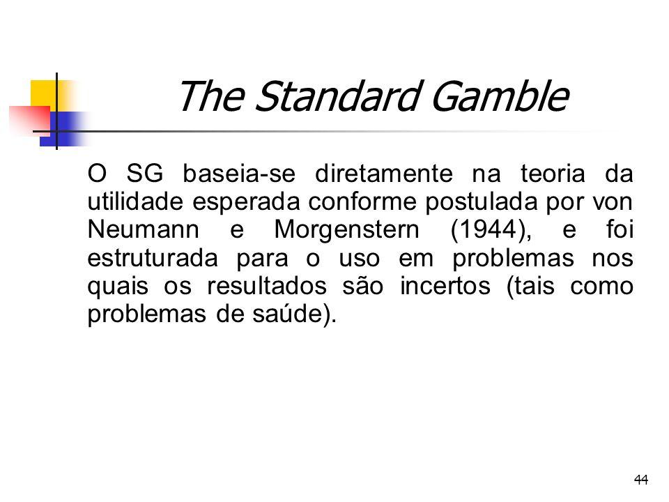 44 The Standard Gamble O SG baseia-se diretamente na teoria da utilidade esperada conforme postulada por von Neumann e Morgenstern (1944), e foi estru