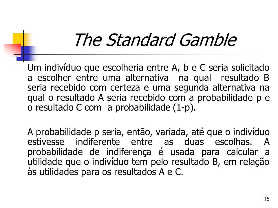 46 The Standard Gamble Um indivíduo que escolheria entre A, b e C seria solicitado a escolher entre uma alternativa na qual resultado B seria recebido