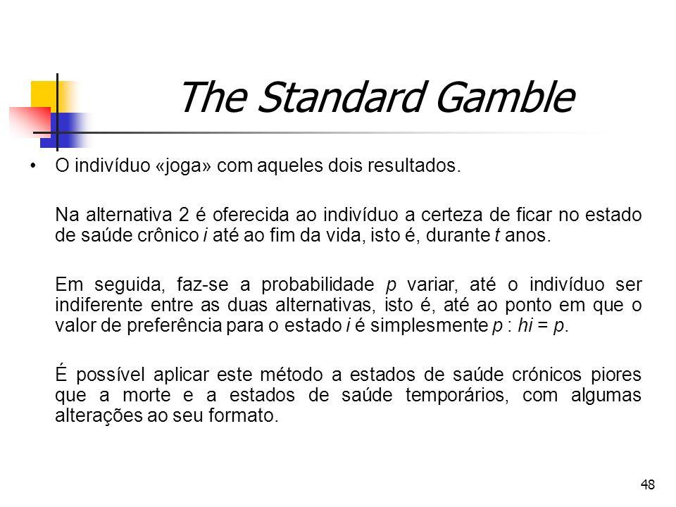 48 The Standard Gamble O indivíduo «joga» com aqueles dois resultados. Na alternativa 2 é oferecida ao indivíduo a certeza de ficar no estado de saúde
