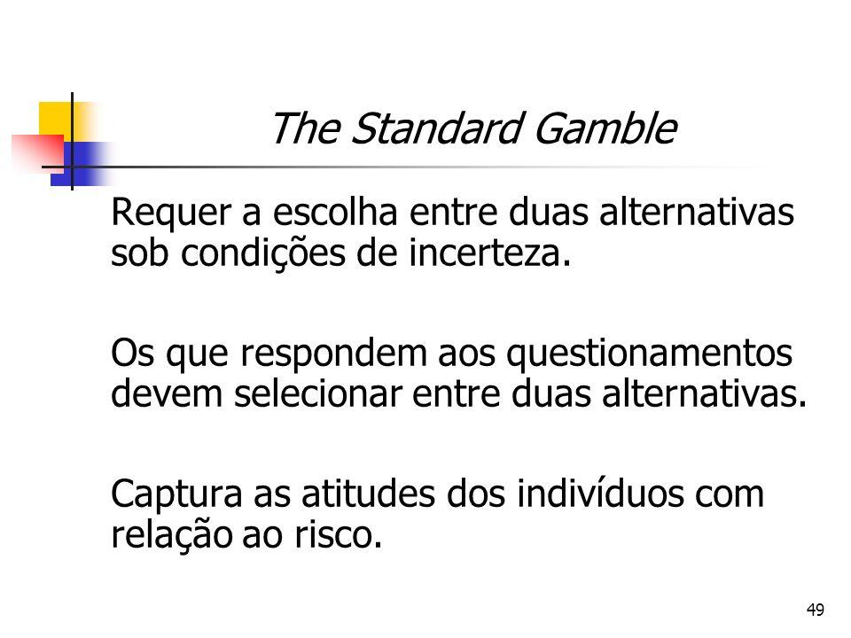 49 The Standard Gamble Requer a escolha entre duas alternativas sob condições de incerteza. Os que respondem aos questionamentos devem selecionar entr