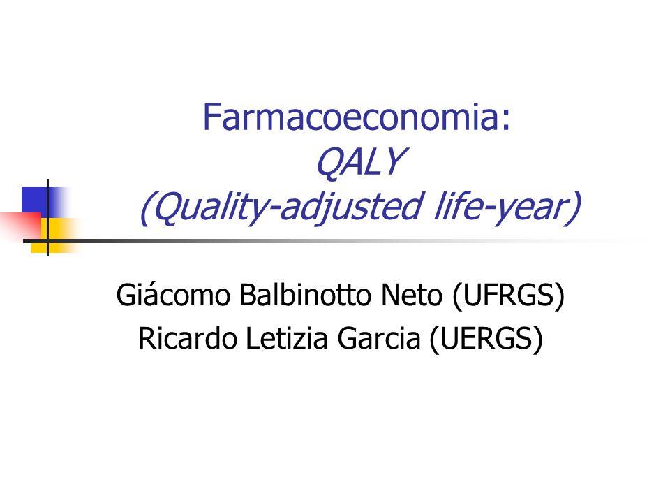 Farmacoeconomia: QALY (Quality-adjusted life-year) Giácomo Balbinotto Neto (UFRGS) Ricardo Letizia Garcia (UERGS)