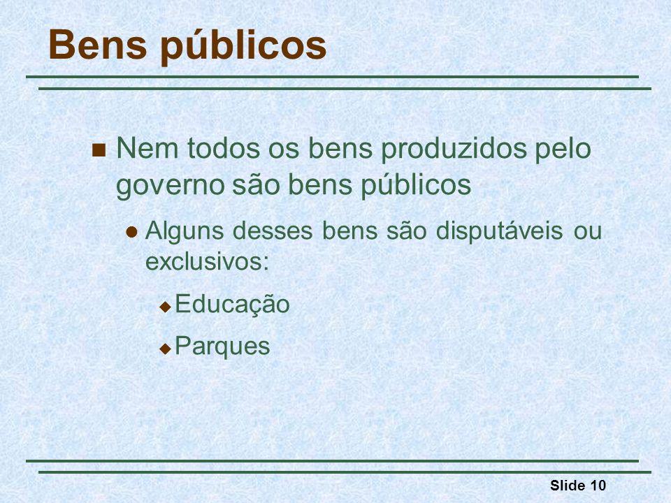 Slide 10 Bens públicos Nem todos os bens produzidos pelo governo são bens públicos Alguns desses bens são disputáveis ou exclusivos: Educação Parques