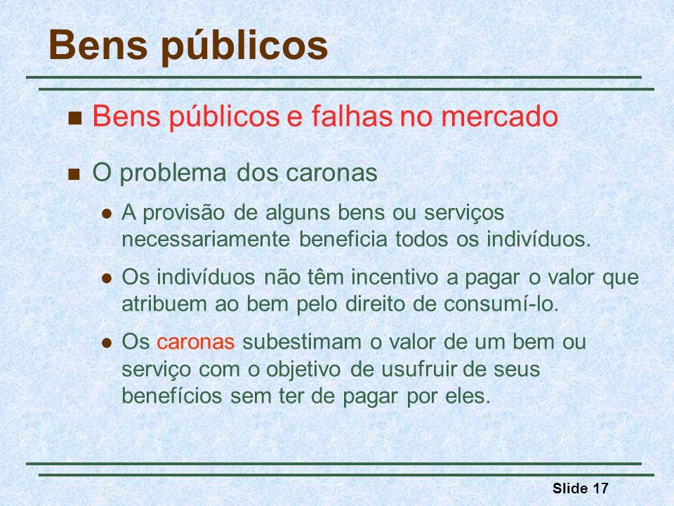 Slide 17 Bens públicos Bens públicos e falhas no mercado O problema dos caronas A provisão de alguns bens ou serviços necessariamente beneficia todos os indivíduos.