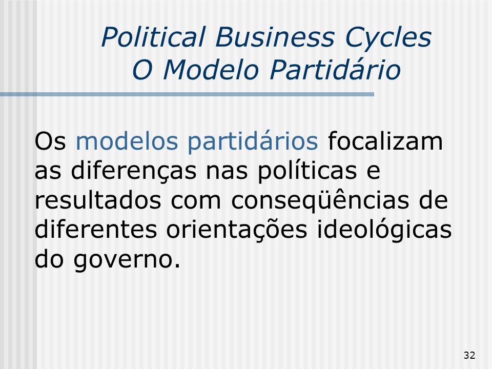 32 Political Business Cycles O Modelo Partidário Os modelos partidários focalizam as diferenças nas políticas e resultados com conseqüências de difere
