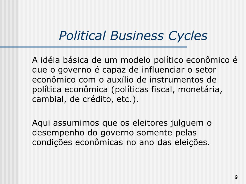 9 Political Business Cycles A idéia básica de um modelo político econômico é que o governo é capaz de influenciar o setor econômico com o auxílio de i