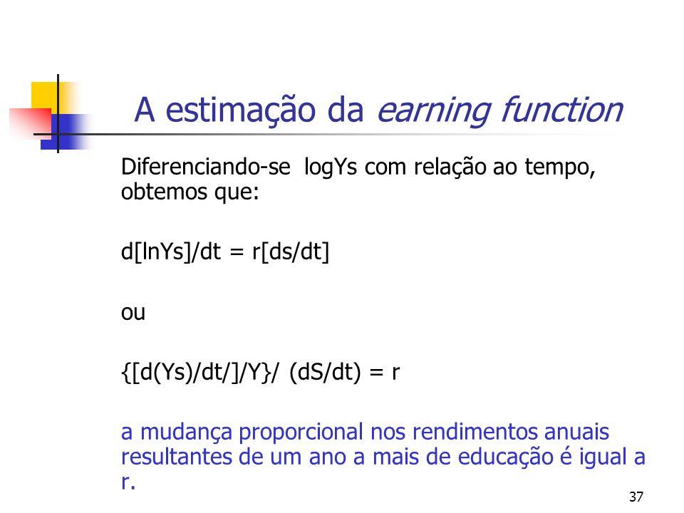 37 A estimação da earning function Diferenciando-se logYs com relação ao tempo, obtemos que: d[lnYs]/dt = r[ds/dt] ou {[d(Ys)/dt/]/Y}/ (dS/dt) = r a m