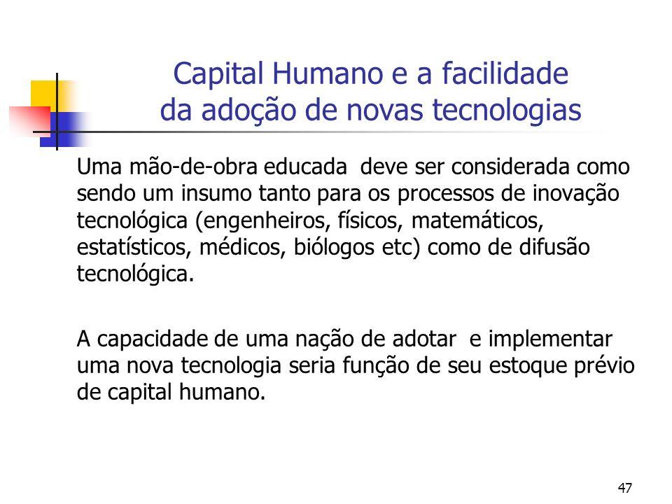 47 Capital Humano e a facilidade da adoção de novas tecnologias Uma mão-de-obra educada deve ser considerada como sendo um insumo tanto para os proces