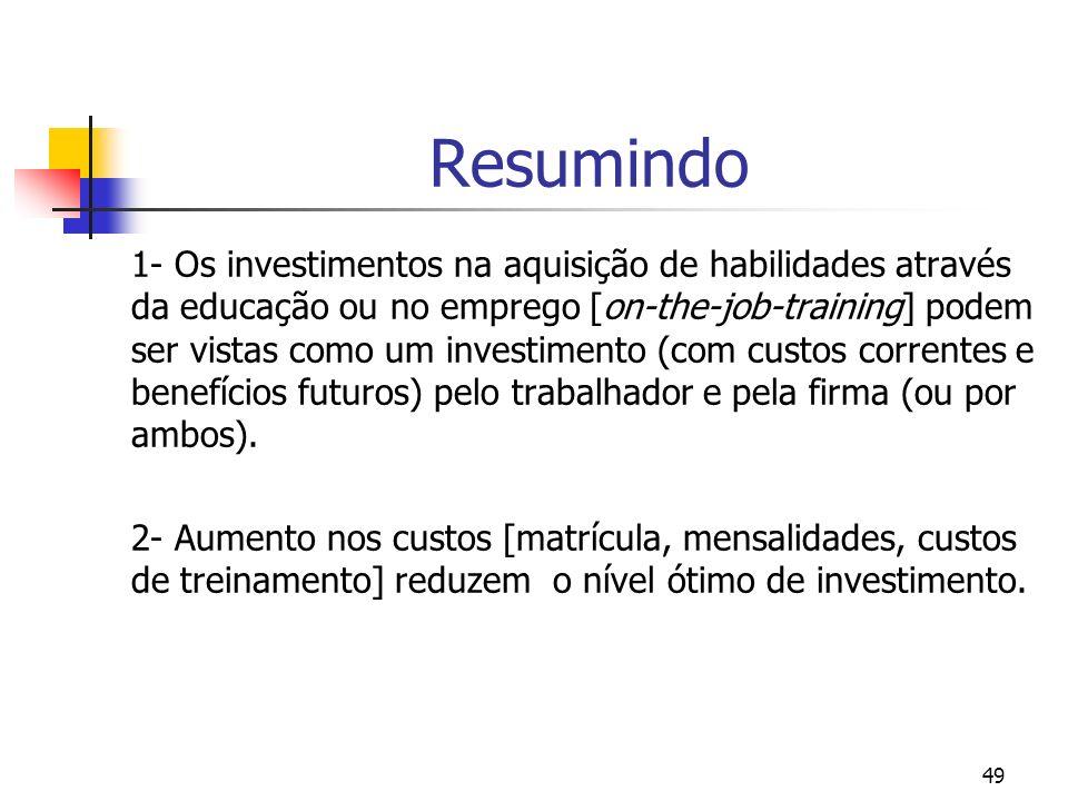 49 Resumindo 1- Os investimentos na aquisição de habilidades através da educação ou no emprego [on-the-job-training] podem ser vistas como um investim