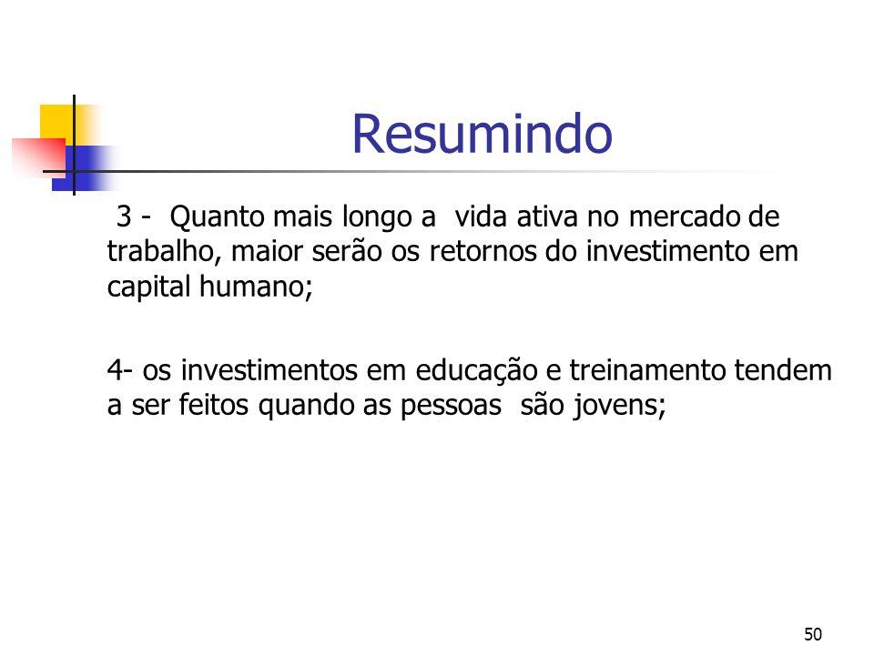 50 Resumindo 3 - Quanto mais longo a vida ativa no mercado de trabalho, maior serão os retornos do investimento em capital humano; 4- os investimentos