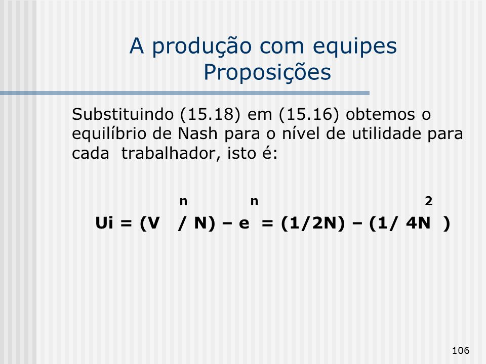 106 A produção com equipes Proposições Substituindo (15.18) em (15.16) obtemos o equilíbrio de Nash para o nível de utilidade para cada trabalhador, isto é: n n 2 Ui = (V / N) – e = (1/2N) – (1/ 4N )