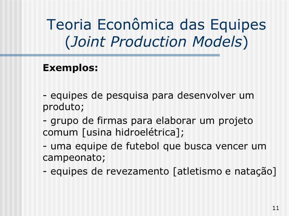 11 Teoria Econômica das Equipes (Joint Production Models) Exemplos: - equipes de pesquisa para desenvolver um produto; - grupo de firmas para elaborar um projeto comum [usina hidroelétrica]; - uma equipe de futebol que busca vencer um campeonato; - equipes de revezamento [atletismo e natação]