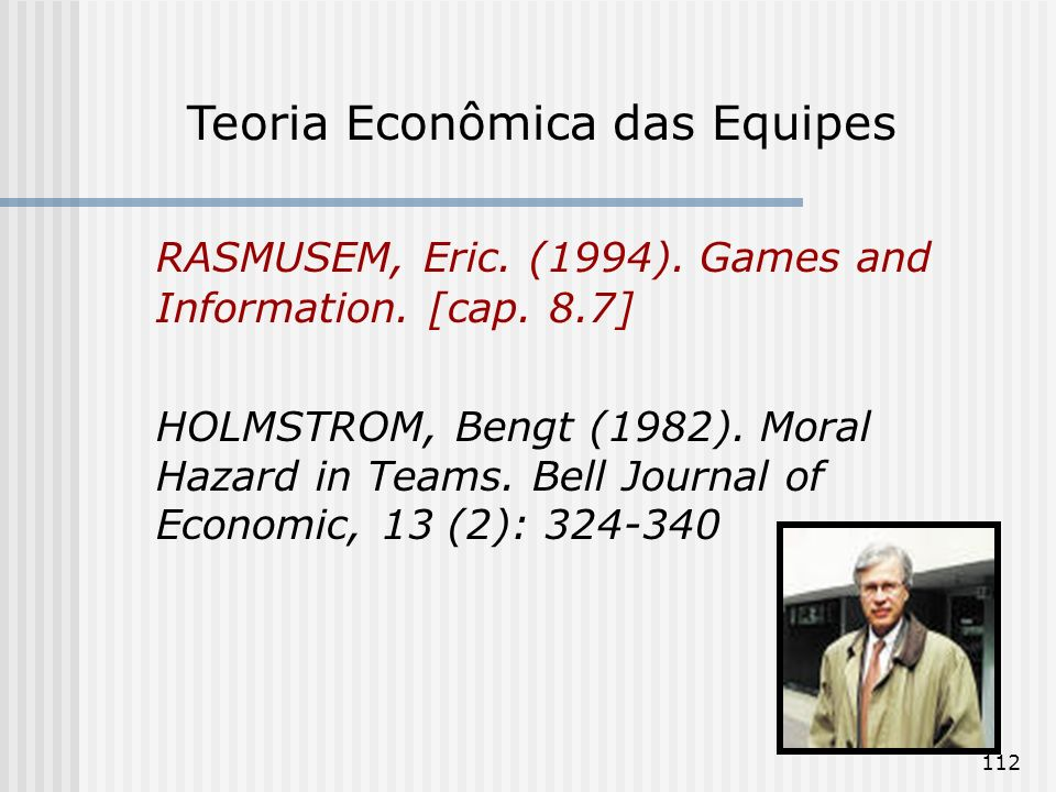 112 RASMUSEM, Eric. (1994). Games and Information. [cap. 8.7] HOLMSTROM, Bengt (1982). Moral Hazard in Teams. Bell Journal of Economic, 13 (2): 324-34