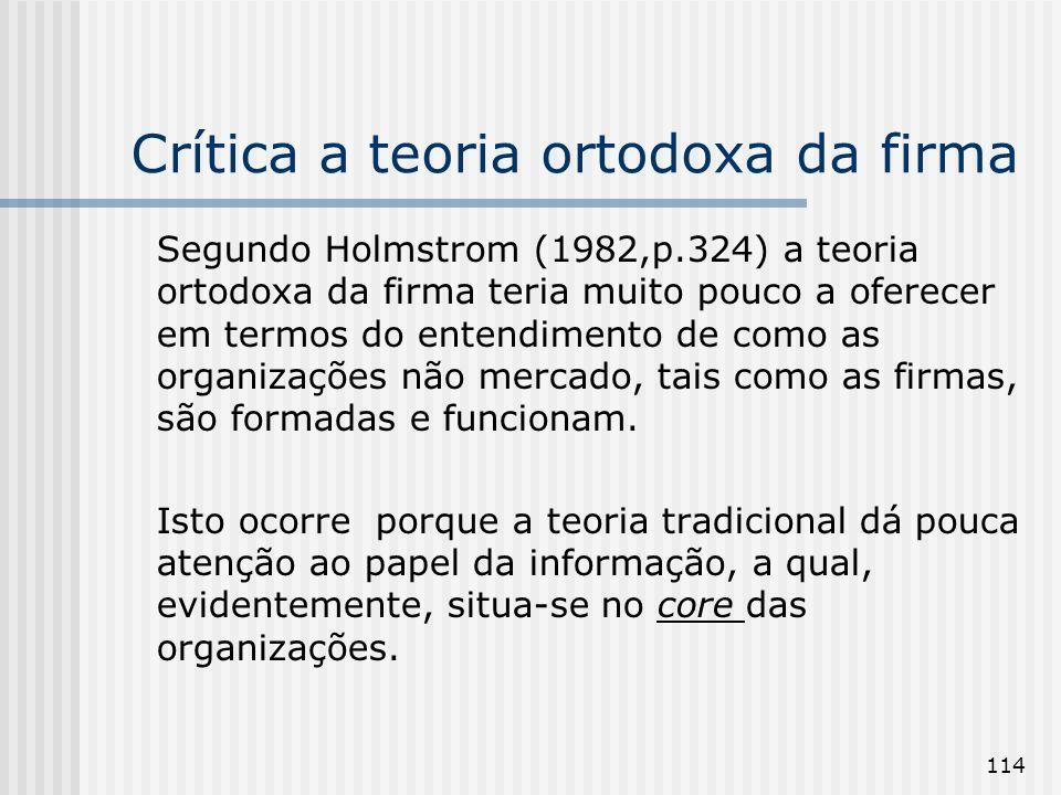 114 Crítica a teoria ortodoxa da firma Segundo Holmstrom (1982,p.324) a teoria ortodoxa da firma teria muito pouco a oferecer em termos do entendimento de como as organizações não mercado, tais como as firmas, são formadas e funcionam.