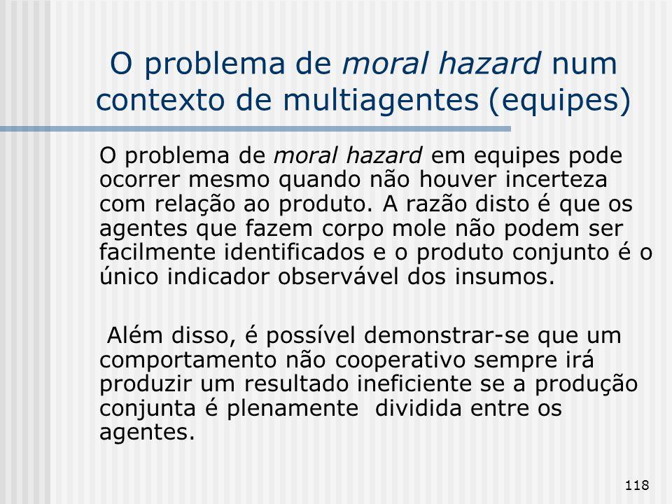 118 O problema de moral hazard num contexto de multiagentes (equipes) O problema de moral hazard em equipes pode ocorrer mesmo quando não houver incerteza com relação ao produto.