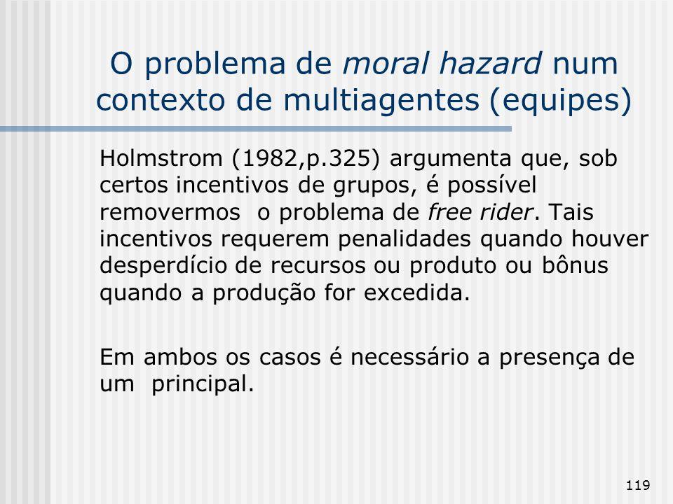 119 O problema de moral hazard num contexto de multiagentes (equipes) Holmstrom (1982,p.325) argumenta que, sob certos incentivos de grupos, é possível removermos o problema de free rider.