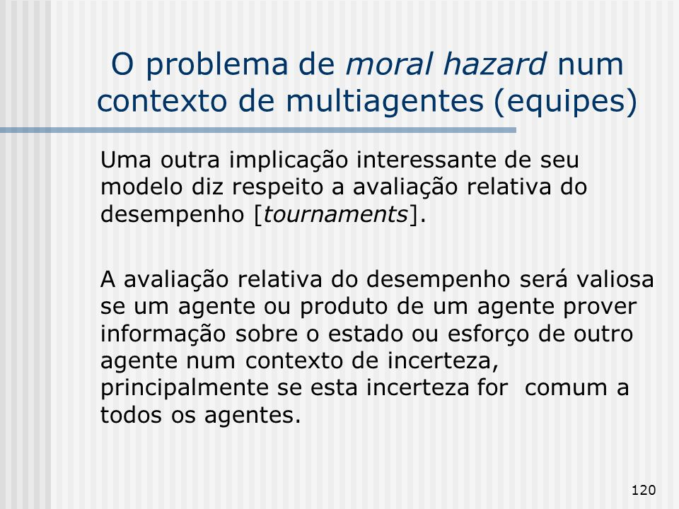 120 O problema de moral hazard num contexto de multiagentes (equipes) Uma outra implicação interessante de seu modelo diz respeito a avaliação relativa do desempenho [tournaments].