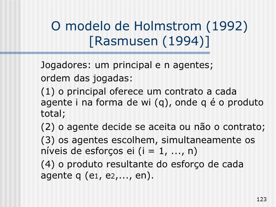 123 O modelo de Holmstrom (1992) [Rasmusen (1994)] Jogadores: um principal e n agentes; ordem das jogadas: (1) o principal oferece um contrato a cada agente i na forma de wi (q), onde q é o produto total; (2) o agente decide se aceita ou não o contrato; (3) os agentes escolhem, simultaneamente os níveis de esforços ei (i = 1,..., n) (4) o produto resultante do esforço de cada agente q (e 1, e 2,..., en).