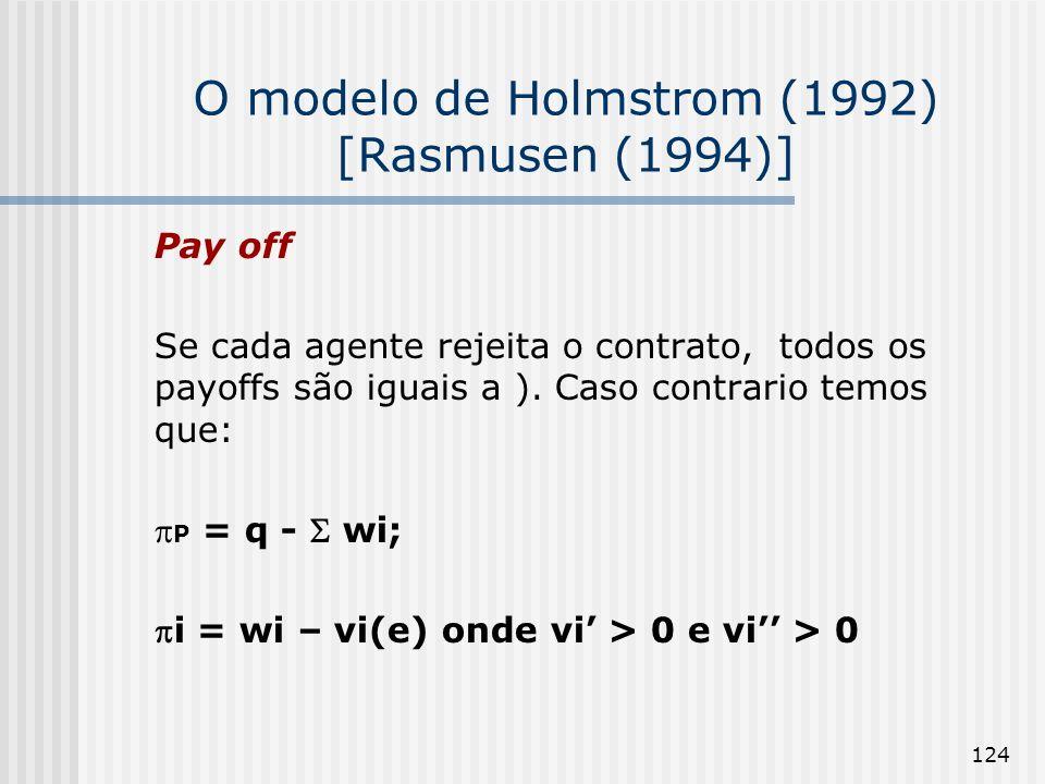 124 O modelo de Holmstrom (1992) [Rasmusen (1994)] Pay off Se cada agente rejeita o contrato, todos os payoffs são iguais a ). Caso contrario temos qu