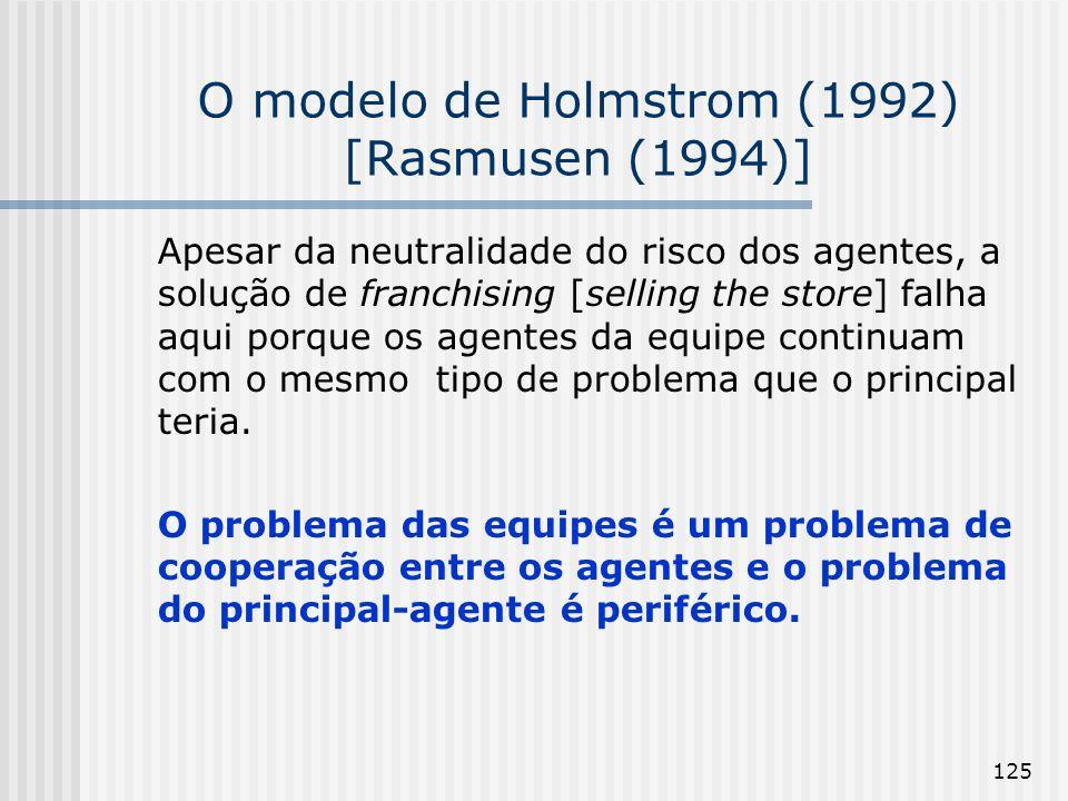 125 O modelo de Holmstrom (1992) [Rasmusen (1994)] Apesar da neutralidade do risco dos agentes, a solução de franchising [selling the store] falha aqui porque os agentes da equipe continuam com o mesmo tipo de problema que o principal teria.