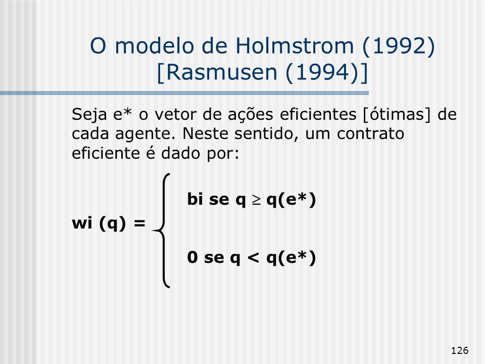 126 O modelo de Holmstrom (1992) [Rasmusen (1994)] Seja e* o vetor de ações eficientes [ótimas] de cada agente. Neste sentido, um contrato eficiente é