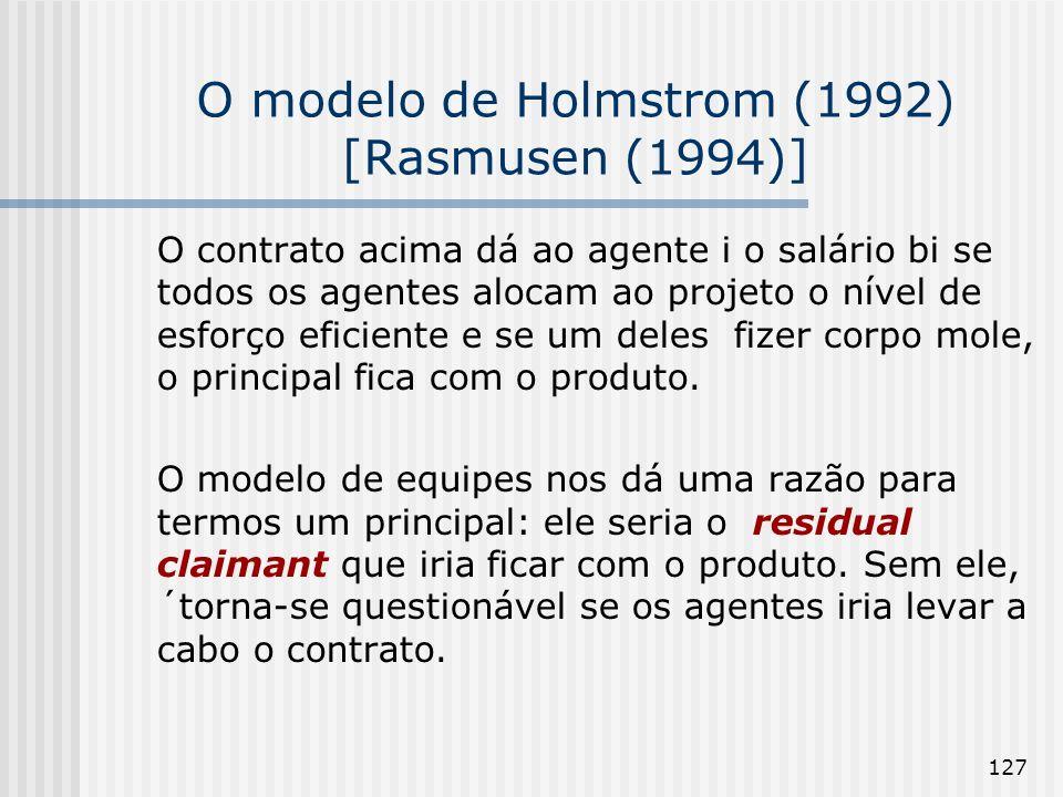 127 O modelo de Holmstrom (1992) [Rasmusen (1994)] O contrato acima dá ao agente i o salário bi se todos os agentes alocam ao projeto o nível de esforço eficiente e se um deles fizer corpo mole, o principal fica com o produto.