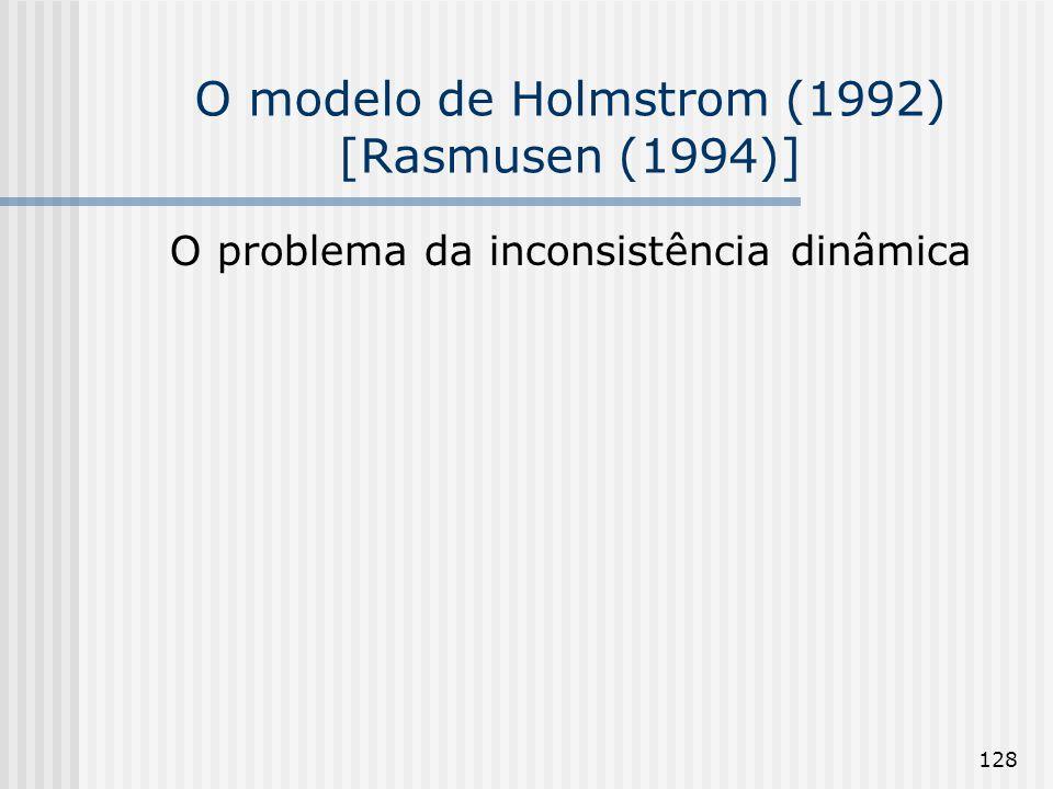 128 O modelo de Holmstrom (1992) [Rasmusen (1994)] O problema da inconsistência dinâmica
