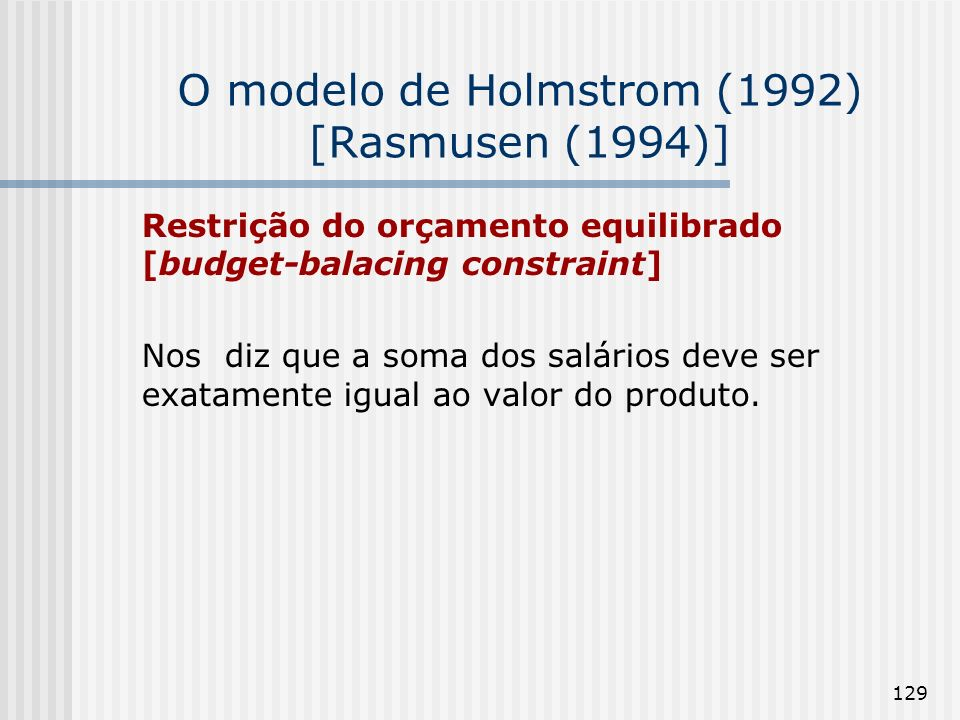 129 O modelo de Holmstrom (1992) [Rasmusen (1994)] Restrição do orçamento equilibrado [budget-balacing constraint] Nos diz que a soma dos salários deve ser exatamente igual ao valor do produto.