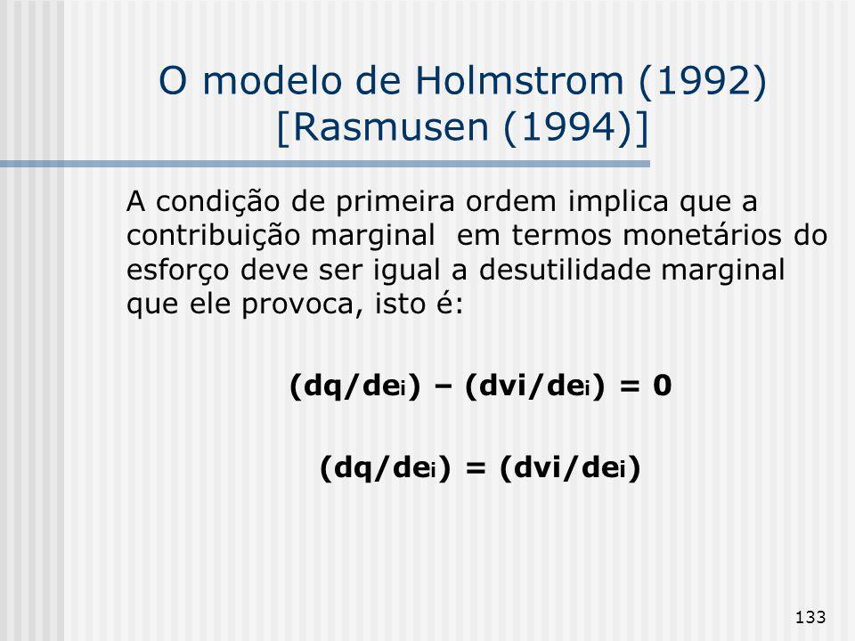 133 O modelo de Holmstrom (1992) [Rasmusen (1994)] A condição de primeira ordem implica que a contribuição marginal em termos monetários do esforço deve ser igual a desutilidade marginal que ele provoca, isto é: (dq/de i ) – (dvi/de i ) = 0 (dq/de i ) = (dvi/de i )