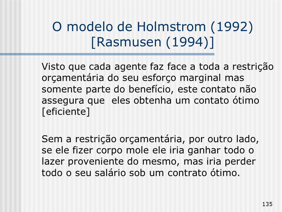 135 O modelo de Holmstrom (1992) [Rasmusen (1994)] Visto que cada agente faz face a toda a restrição orçamentária do seu esforço marginal mas somente parte do benefício, este contato não assegura que eles obtenha um contato ótimo [eficiente] Sem a restrição orçamentária, por outro lado, se ele fizer corpo mole ele iria ganhar todo o lazer proveniente do mesmo, mas iria perder todo o seu salário sob um contrato ótimo.