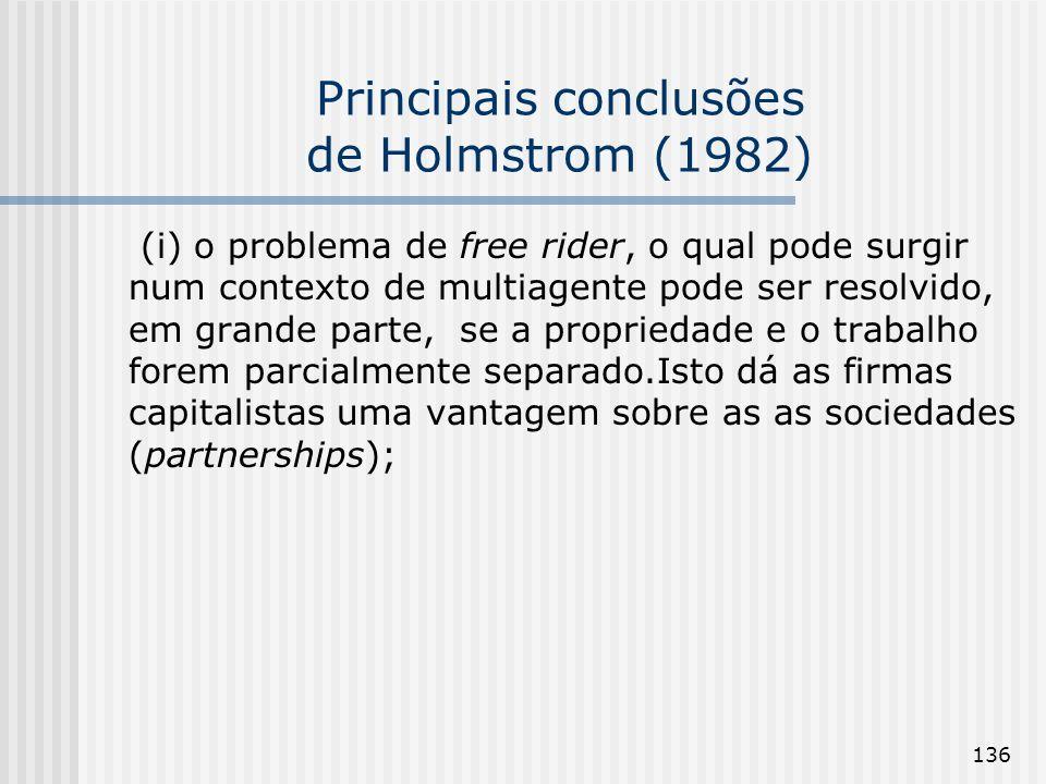 136 Principais conclusões de Holmstrom (1982) (i) o problema de free rider, o qual pode surgir num contexto de multiagente pode ser resolvido, em grande parte, se a propriedade e o trabalho forem parcialmente separado.Isto dá as firmas capitalistas uma vantagem sobre as as sociedades (partnerships);