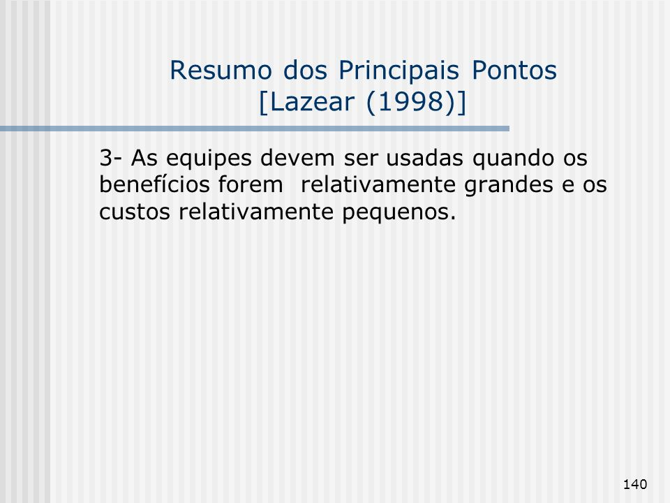 140 Resumo dos Principais Pontos [Lazear (1998)] 3- As equipes devem ser usadas quando os benefícios forem relativamente grandes e os custos relativamente pequenos.