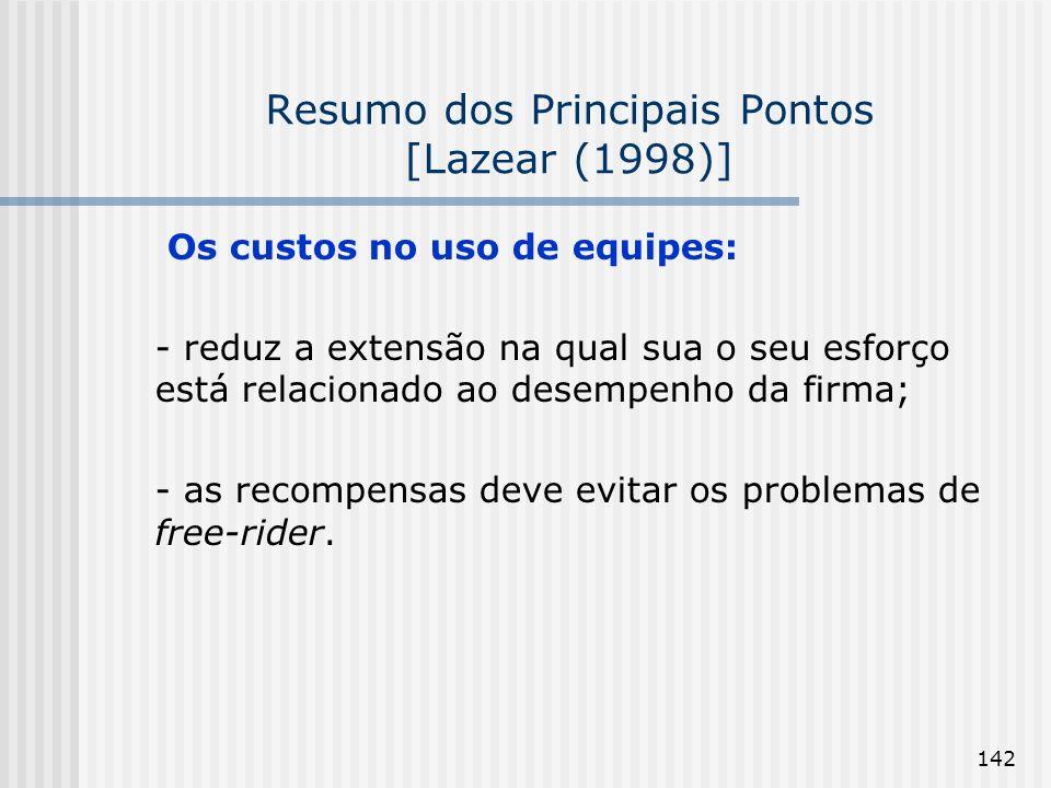 142 Resumo dos Principais Pontos [Lazear (1998)] Os custos no uso de equipes: - reduz a extensão na qual sua o seu esforço está relacionado ao desempenho da firma; - as recompensas deve evitar os problemas de free-rider.
