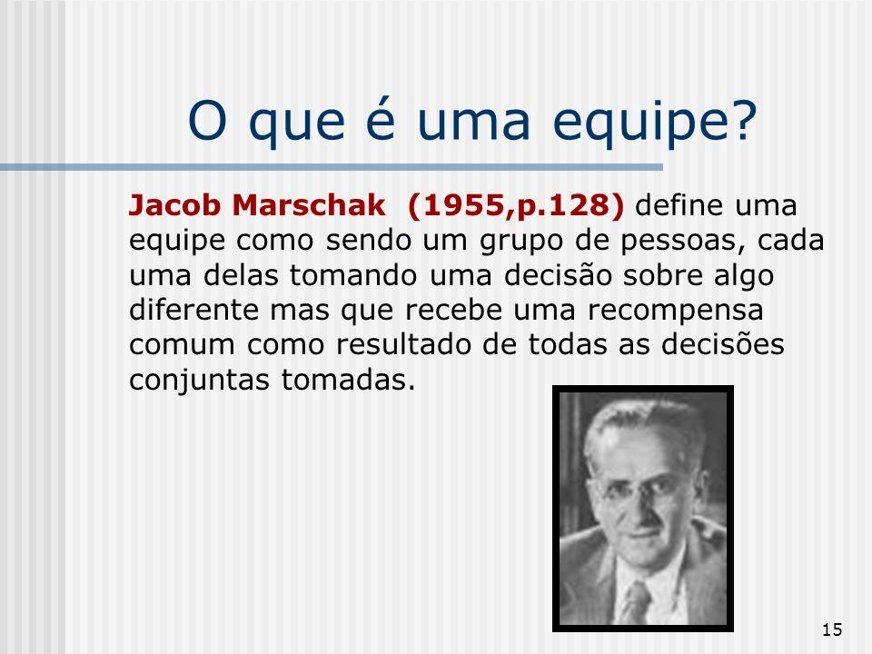 15 O que é uma equipe? Jacob Marschak (1955,p.128) define uma equipe como sendo um grupo de pessoas, cada uma delas tomando uma decisão sobre algo dif