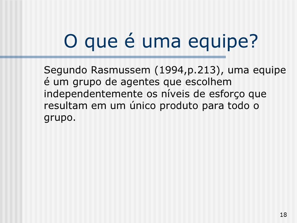 18 O que é uma equipe? Segundo Rasmussem (1994,p.213), uma equipe é um grupo de agentes que escolhem independentemente os níveis de esforço que result