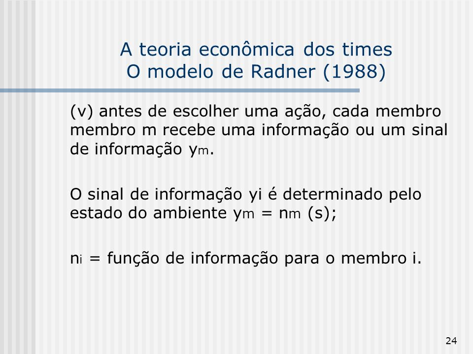 24 A teoria econômica dos times O modelo de Radner (1988) (v) antes de escolher uma ação, cada membro membro m recebe uma informação ou um sinal de informação y m.