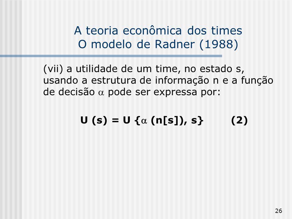 26 A teoria econômica dos times O modelo de Radner (1988) (vii) a utilidade de um time, no estado s, usando a estrutura de informação n e a função de decisão pode ser expressa por: U (s) = U { (n[s]), s} (2)