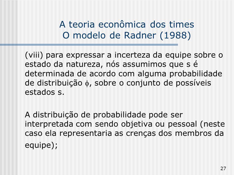 27 A teoria econômica dos times O modelo de Radner (1988) (viii) para expressar a incerteza da equipe sobre o estado da natureza, nós assumimos que s é determinada de acordo com alguma probabilidade de distribuição, sobre o conjunto de possíveis estados s.