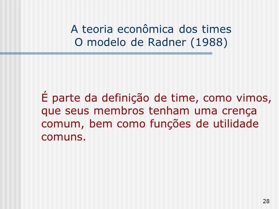 28 A teoria econômica dos times O modelo de Radner (1988) É parte da definição de time, como vimos, que seus membros tenham uma crença comum, bem como funções de utilidade comuns.