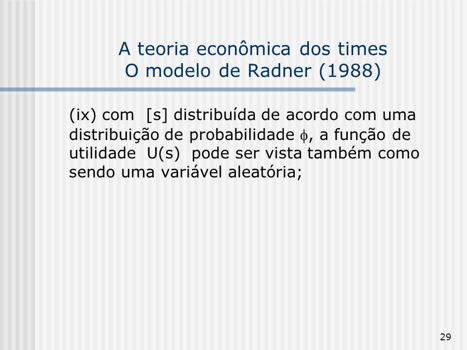 29 A teoria econômica dos times O modelo de Radner (1988) (ix) com [s] distribuída de acordo com uma distribuição de probabilidade, a função de utilidade U(s) pode ser vista também como sendo uma variável aleatória;