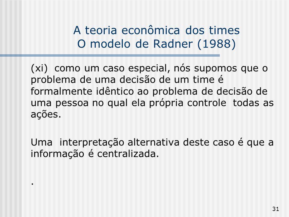 31 A teoria econômica dos times O modelo de Radner (1988) (xi) como um caso especial, nós supomos que o problema de uma decisão de um time é formalmente idêntico ao problema de decisão de uma pessoa no qual ela própria controle todas as ações.