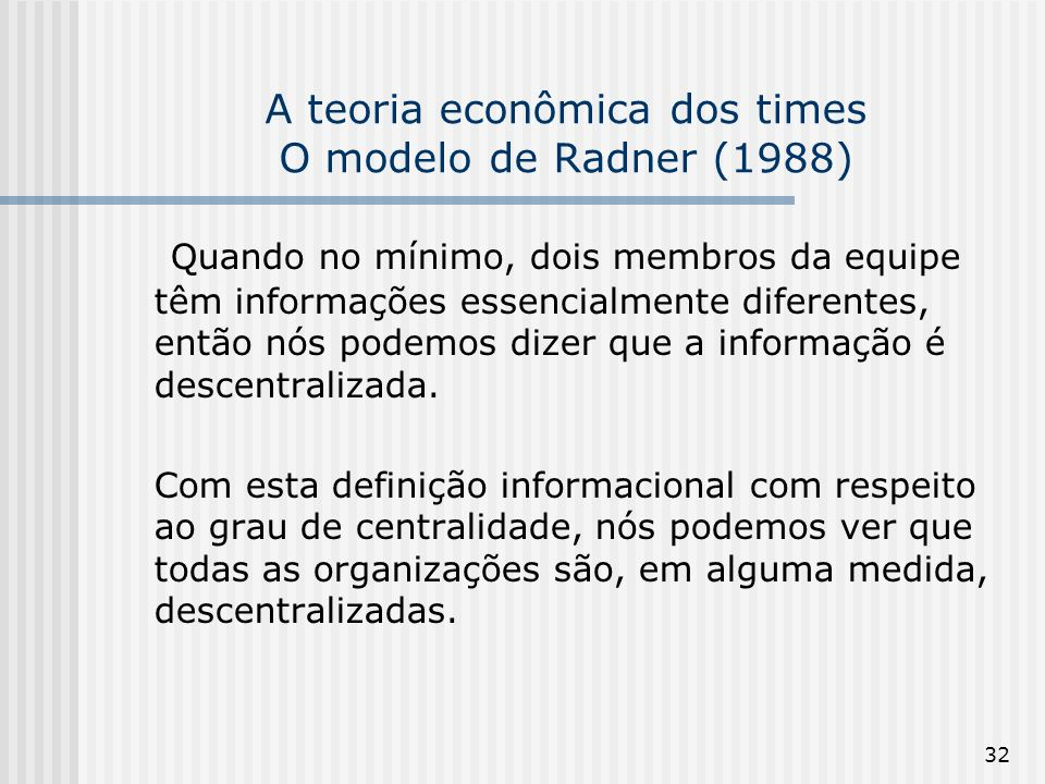 32 A teoria econômica dos times O modelo de Radner (1988) Quando no mínimo, dois membros da equipe têm informações essencialmente diferentes, então nó
