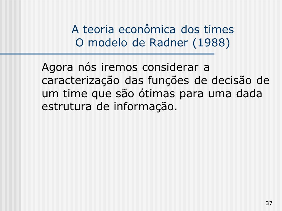 37 A teoria econômica dos times O modelo de Radner (1988) Agora nós iremos considerar a caracterização das funções de decisão de um time que são ótimas para uma dada estrutura de informação.