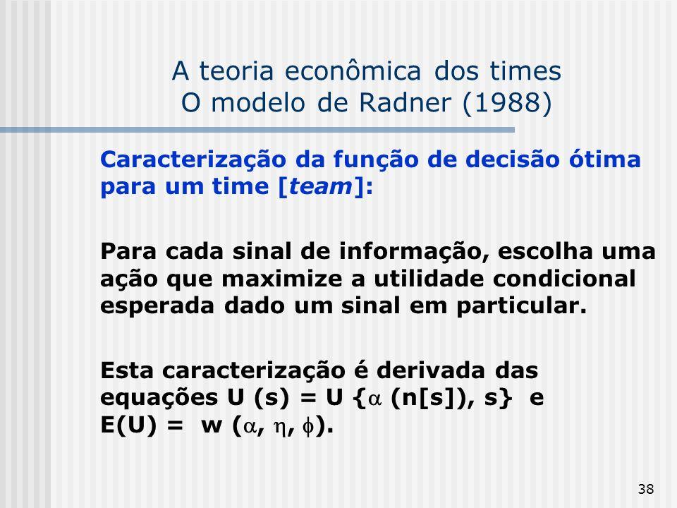 38 A teoria econômica dos times O modelo de Radner (1988) Caracterização da função de decisão ótima para um time [team]: Para cada sinal de informação